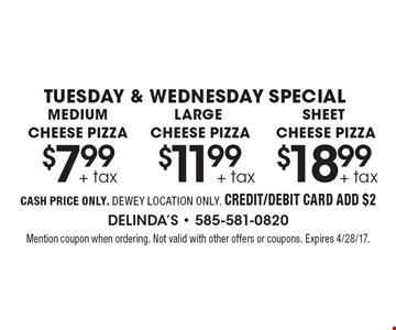 tuesday & wednesday special $7.99 + tax medium cheese pizza. $11.99 + tax large cheese pizza. $18.99 + tax sheet cheese pizza. . cash price only. dewey location only. credit/debit card add $2. Mention coupon when ordering. Not valid with other offers or coupons. Expires 4/28/17.
