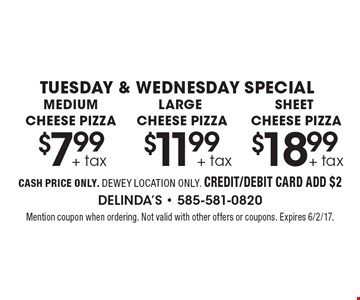 Tuesday & Wednesday Special. $7.99 + tax medium cheese pizza OR $11.99 + tax large cheese pizza OR $18.99 + tax sheet cheese pizza. Cash price only. Dewey location only. Credit/debit card add $2. Mention coupon when ordering. Not valid with other offers or coupons. Expires 6/2/17.