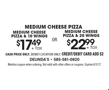 Medium Cheese Pizza. $17.49 + tax medium cheese pizza & 10 wings OR $22.99 + tax medium cheese pizza & 20 wings. Cash price only. Dewey location only. Credit/debit card add $2. Mention coupon when ordering. Not valid with other offers or coupons. Expires 6/2/17.