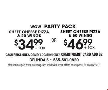 WOW Party Pack. $34.99 + tax sheet cheese pizza & 20 wings OR $46.99 + tax sheet cheese pizza & 50 wings. Cash price only. Dewey location only. Credit/debit card add $2. Mention coupon when ordering. Not valid with other offers or coupons. Expires 6/2/17.