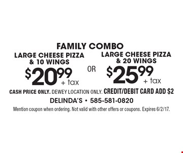 Family Combo. $20.99 + tax large cheese pizza & 10 wings OR $25.99 + tax large cheese pizza & 20 wings. Cash price only. Dewey location only. Credit/debit card add $2. Mention coupon when ordering. Not valid with other offers or coupons. Expires 6/2/17.