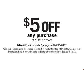 $5 off any purchase of $35 or more. With this coupon. Limit 1 coupon per table. Not valid with other offers or toward alcoholic beverages. Dine in only. Not valid on Easter or other holidays. Expires 5-12-17.