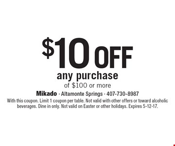 $10 off any purchase of $100 or more. With this coupon. Limit 1 coupon per table. Not valid with other offers or toward alcoholic beverages. Dine in only. Not valid on Easter or other holidays. Expires 5-12-17.