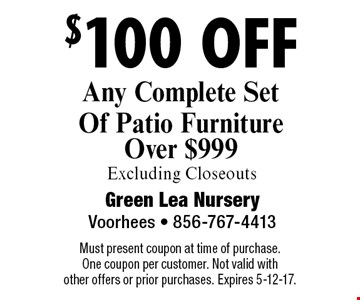 $100 off Any Complete Set Of Patio Furniture Over $999 Excluding Closeouts. Must present coupon at time of purchase. One coupon per customer. Not valid with other offers or prior purchases. Expires 5-12-17.