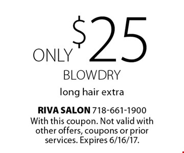 ONLY $25 Blowdry, long hair extra. With this coupon. Not valid with other offers, coupons or prior services. Expires 6/16/17.