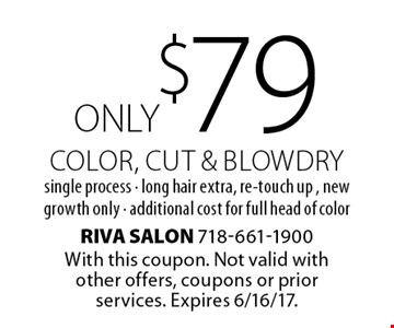 ONLY $79 Color, cut & blowdry, single process - long hair extra, re-touch up , new growth only - additional cost for full head of color. With this coupon. Not valid with other offers, coupons or prior services. Expires 6/16/17.