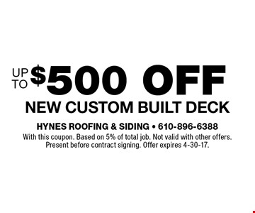 $500 off New custom built deck. With this coupon. Based on 5% of total job. Not valid with other offers. Present before contract signing. Offer expires 4-30-17.
