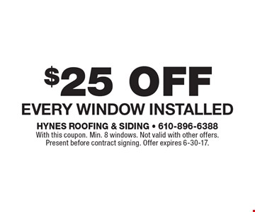 $25 off Every Window Installed. With this coupon. Min. 8 windows. Not valid with other offers. Present before contract signing. Offer expires 6-30-17.