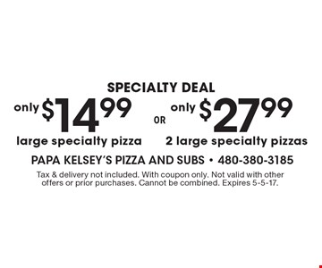 $27.99 2 large specialty pizzas OR $14.99 large specialty pizza. Tax & delivery not included. With coupon only. Not valid with other offers or prior purchases. Cannot be combined. Expires 5-5-17.