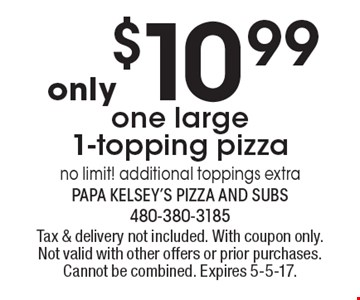 Only $10.99 one large 1-topping pizza. No limit! Additional toppings extra. Tax & delivery not included. With coupon only. Not valid with other offers or prior purchases. Cannot be combined. Expires 5-5-17.