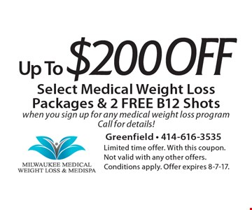 Up To $200 Off Select Medical Weight Loss Packages & 2 FREE B12 Shots when you sign up for any medical weight loss program. Call for details!. Limited time offer. With this coupon. Not valid with any other offers. Conditions apply. Offer expires 8-7-17.