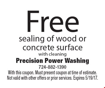 Free sealing of wood or concrete surface with cleaning. With this coupon. Must present coupon at time of estimate. Not valid with other offers or prior services. Expires 5/19/17.