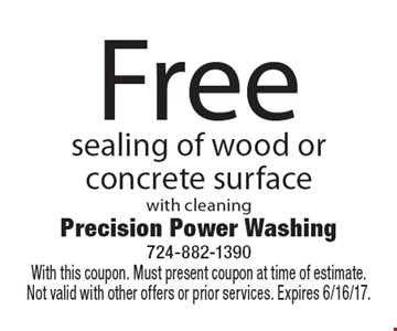Free sealing of wood or concrete surface with cleaning. With this coupon. Must present coupon at time of estimate. Not valid with other offers or prior services. Expires 6/16/17.