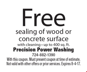 Free sealing of wood or concrete surface with cleaning - up to 400 sq. ft.. With this coupon. Must present coupon at time of estimate.  Not valid with other offers or prior services. Expires 8-4-17.