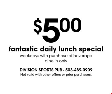 $5.00 fantastic daily lunch special weekdays with purchase of beverage. Dine in only. Not valid with other offers or prior purchases.