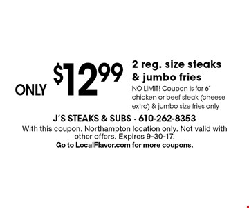 ONLY $12.99 2 reg. size steaks & jumbo fries. NO LIMIT! Coupon is for 6