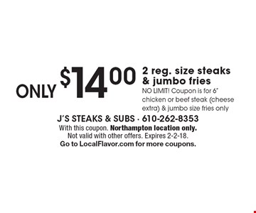 ONLY$14.00 2 reg. size steaks & jumbo fries NO LIMIT! Coupon is for 6