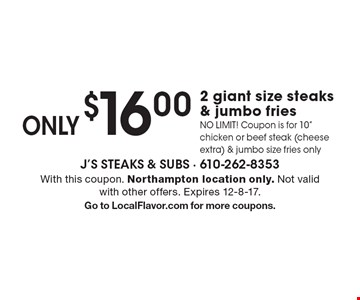ONLY $16.00 for 2 giant size steaks & jumbo fries. NO LIMIT! Coupon is for 10