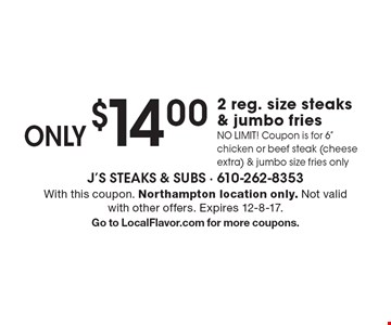 ONLY $14.00 for 2 reg. size steaks & jumbo fries. NO LIMIT! Coupon is for 6