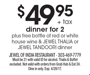 $49.95 + tax dinner for 2, plus free bottle of red or white house wine & JEWEL THALIA or JEWEL TANDOORI dinner. Must be 21 with valid ID for alcohol. Thalis & Buffet excluded. Not valid with orders from Grub Hub & Eat 24. Dine in only. Exp. 4/28/17. Not valid on Easter Day.