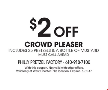 $2 OFF CROWD PLEASER includes 25 pretzels & a bottle of mustard must call ahead. With this coupon. Not valid with other offers.Valid only at West Chester Pike location. Expires 5-31-17.