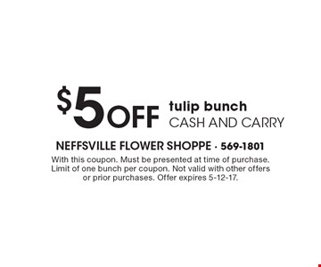 $5 Off tulip bunch, cash and carry. With this coupon. Must be presented at time of purchase. Limit of one bunch per coupon. Not valid with other offers or prior purchases. Offer expires 5-12-17.
