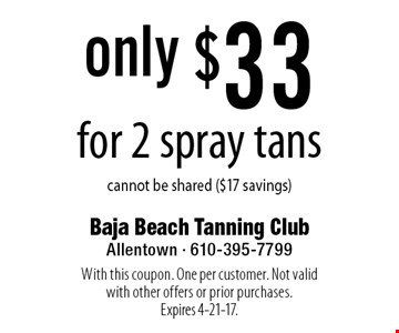 Only $33 for 2 spray tans. Cannot be shared ($17 savings). With this coupon. One per customer. Not valid with other offers or prior purchases. Expires 4-21-17.