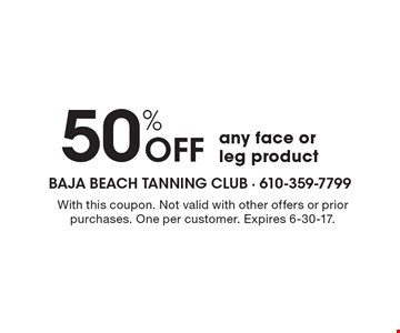 50% OFF any face or leg product. With this coupon. Not valid with other offers or prior purchases. One per customer. Expires 6-30-17.
