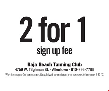 2 for 1 sign up fee. With this coupon. One per customer. Not valid with other offers or prior purchases. Offer expires 6-30-17.