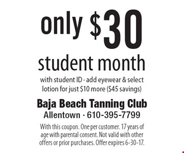 only $30 student month. with student ID. add eyewear & select lotion for just $10 more ($45 savings). With this coupon. One per customer. 17 years of age with parental consent. Not valid with other offers or prior purchases. Offer expires 6-30-17.