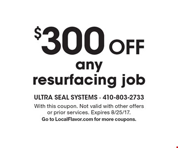 $300 off any resurfacing job. With this coupon. Not valid with other offers or prior services. Expires 8/25/17. Go to LocalFlavor.com for more coupons.