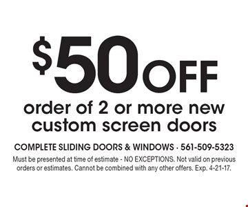 $50 off order of 2 or more new custom screen doors. Must be presented at time of estimate - NO EXCEPTIONS. Not valid on previous orders or estimates. Cannot be combined with any other offers. Exp. 4-21-17.