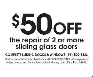 $50 off the repair of 2 or more sliding glass doors. Must be presented at time of estimate - NO EXCEPTIONS. Not valid on previous orders or estimates. Cannot be combined with any other offers. Exp. 4-21-17.