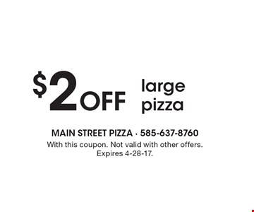 $2 Off large pizza. With this coupon. Not valid with other offers. Expires 4-28-17.