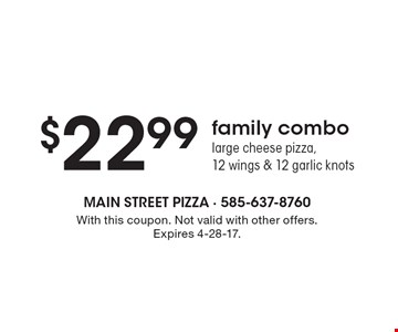 $22.99 family combo large cheese pizza, 12 wings & 12 garlic knots. With this coupon. Not valid with other offers. Expires 4-28-17.