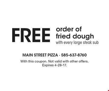 Free order of fried dough with every large steak sub. With this coupon. Not valid with other offers. Expires 4-28-17.