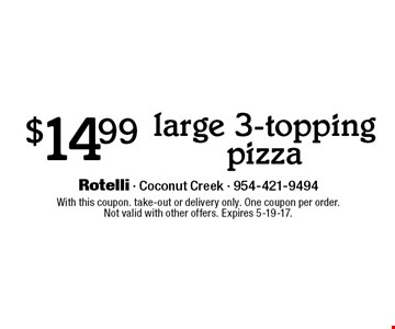 $14.99 large 3-topping pizza. With this coupon. Take-out or delivery only. One coupon per order.Not valid with other offers. Expires 5-19-17.