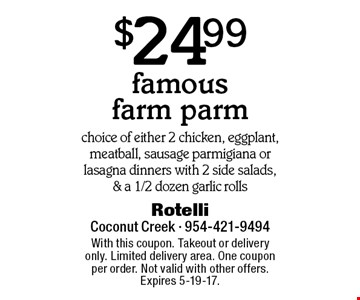 $24.99 famous farm parm. Choice of either 2 chicken, eggplant, meatball, sausage parmigiana or lasagna dinners with 2 side salads, & a 1/2 dozen garlic rolls. With this coupon. Takeout or delivery only. Limited delivery area. One coupon per order. Not valid with other offers. Expires 5-19-17.
