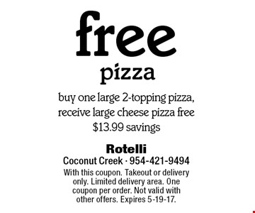 Free pizza. Buy one large 2-topping pizza, receive large cheese pizza free $13.99 savings. With this coupon. Takeout or delivery only. Limited delivery area. One coupon per order. Not valid with other offers. Expires 5-19-17.