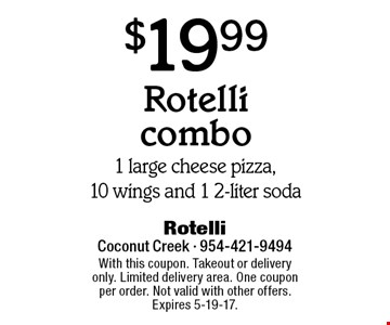 $19.99 Rotelli combo. 1 large cheese pizza,10 wings and 1 2-liter soda. With this coupon. Takeout or delivery only. Limited delivery area. One coupon per order. Not valid with other offers. Expires 5-19-17.