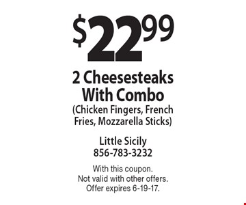 $22.99 for 2 Cheesesteaks With Combo (Chicken Fingers, French Fries, Mozzarella Sticks). With this coupon. Not valid with other offers. Offer expires 6-19-17.