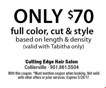 Only $70 full color, cut & style based on length & density (valid with Tabitha only). With this coupon. *Must mention coupon when booking. Not valid with other offers or prior services. Expires 5/26/17.