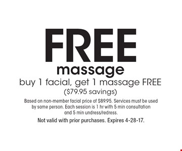 Free massage buy 1 facial, get 1 massage FREE ($79.95 savings). Based on non-member facial price of $89.95. Services must be used by same person. Each session is 1 hr with 5 min consultation and 5 min undress/redress.Not valid with prior purchases. Expires 4-28-17.