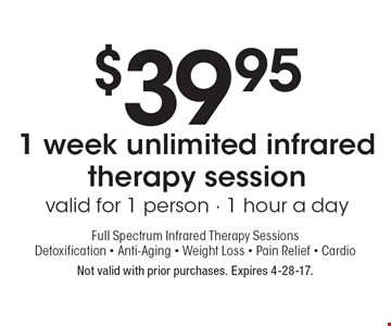 $39.95 1 week unlimited infrared therapy session valid for 1 person - 1 hour a day. Full Spectrum Infrared Therapy Sessions. Detoxification - Anti-Aging - Weight Loss - Pain Relief - Cardio. Not valid with prior purchases. Expires 4-28-17.