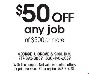 $50 off any job of $500 or more. With this coupon. Not valid with other offers or prior services. Offer expires 5/31/17. SL