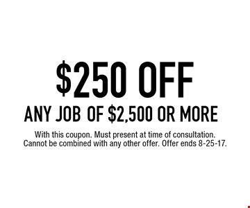 $250 OFF ANY JOB of $2,500 or more. With this coupon. Must present at time of consultation. Cannot be combined with any other offer. Offer ends 8-25-17.