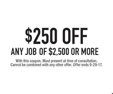 $250 OFF ANY JOB of $2,500 or more. With this coupon. Must present at time of consultation. Cannot be combined with any other offer. Offer ends 9-29-17.