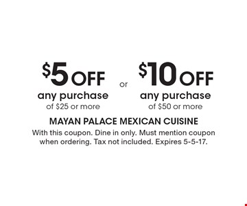 $5 Off any purchase of $25 or more. $10 Off any purchase of $50 or more. With this coupon. Dine in only. Must mention coupon when ordering. Tax not included. Expires 5-5-17.