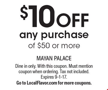 $10 off any purchase of $50 or more. Dine in only. With this coupon. Must mention coupon when ordering. Tax not included. Expires 9-1-17. Go to LocalFlavor.com for more coupons.
