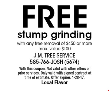 Free stump grinding with any tree removal of $450 or more. max. value $100. With this coupon. Not valid with other offers or prior services. Only valid with signed contract at time of estimate. Offer expires 4-28-17.